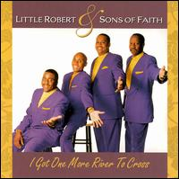 I Got One More River to Cross - Little Robert & Sons of Faith